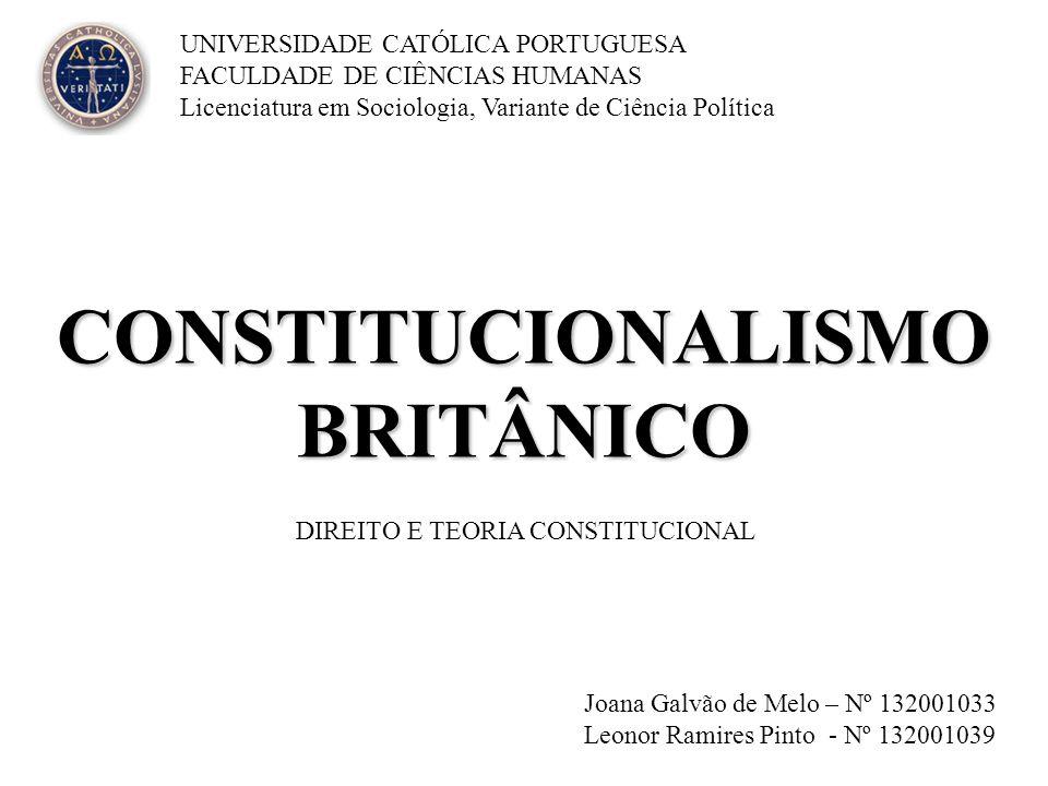 CONSTITUCIONALISMO BRITÂNICO Joana Galvão de Melo – Nº 132001033 Leonor Ramires Pinto - Nº 132001039 UNIVERSIDADE CATÓLICA PORTUGUESA FACULDADE DE CIÊ