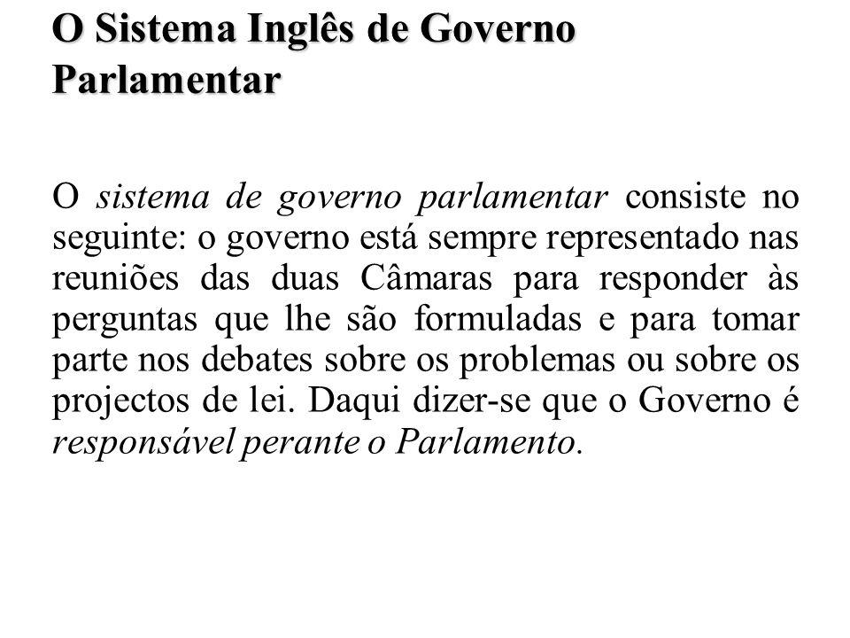 O Sistema Inglês de Governo Parlamentar O sistema de governo parlamentar consiste no seguinte: o governo está sempre representado nas reuniões das dua