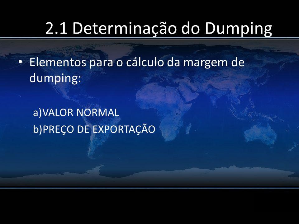 2.1 Determinação do Dumping Elementos para o cálculo da margem de dumping: a)VALOR NORMAL b)PREÇO DE EXPORTAÇÃO
