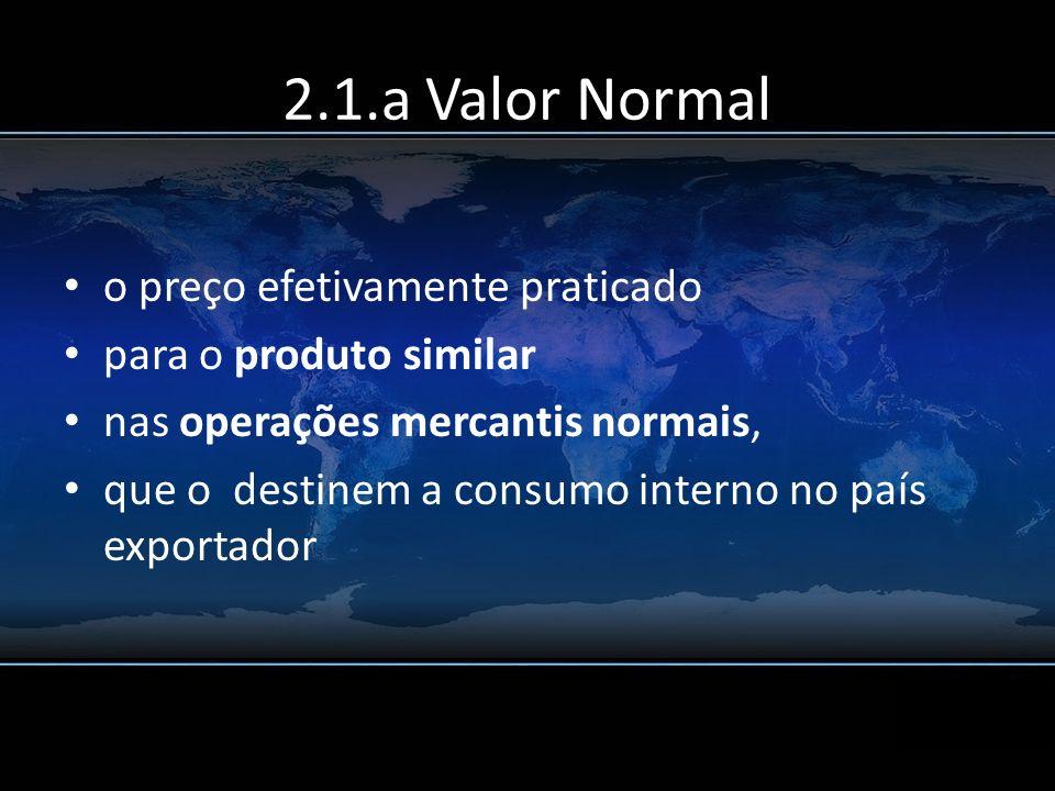 2.1.a Valor Normal o preço efetivamente praticado para o produto similar nas operações mercantis normais, que o destinem a consumo interno no país exp
