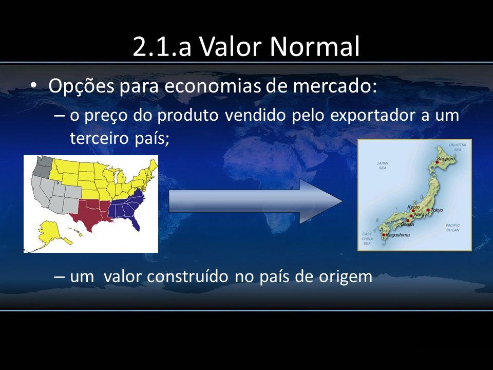 2.1.a Valor Normal Opções para economias de mercado: – o preço do produto vendido pelo exportador a um terceiro país; – um valor construído no país de