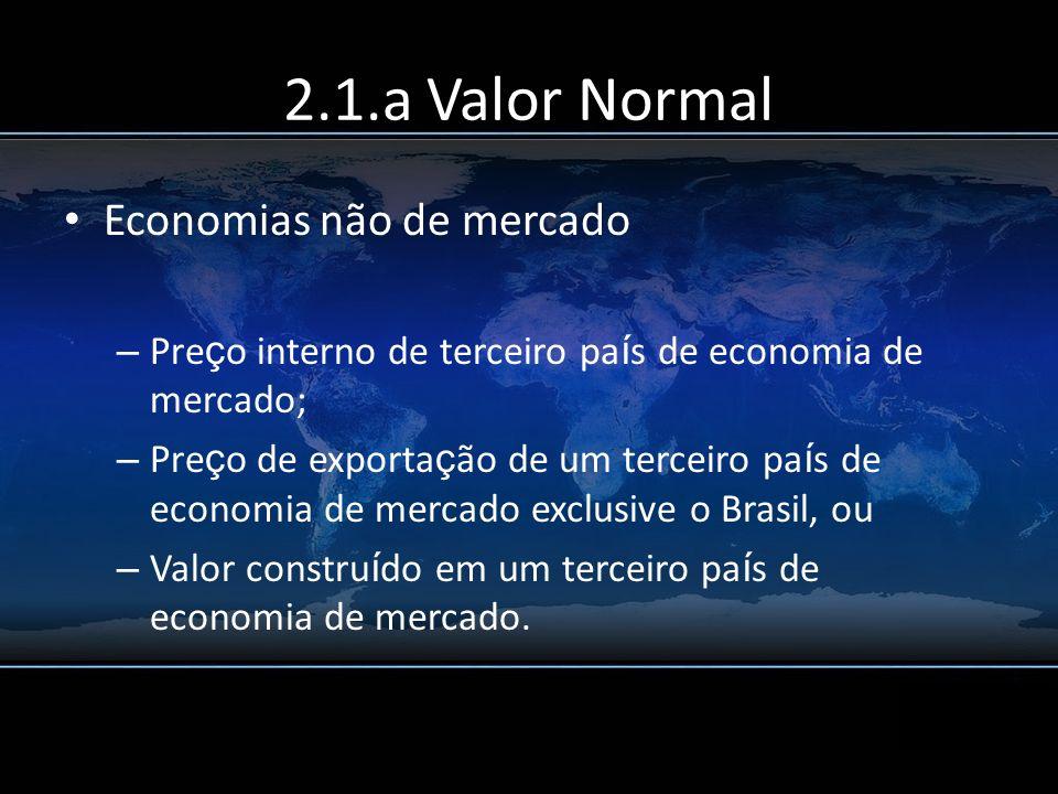 2.1.a Valor Normal Economias não de mercado – Pre ç o interno de terceiro pa í s de economia de mercado; – Pre ç o de exporta ç ão de um terceiro pa í