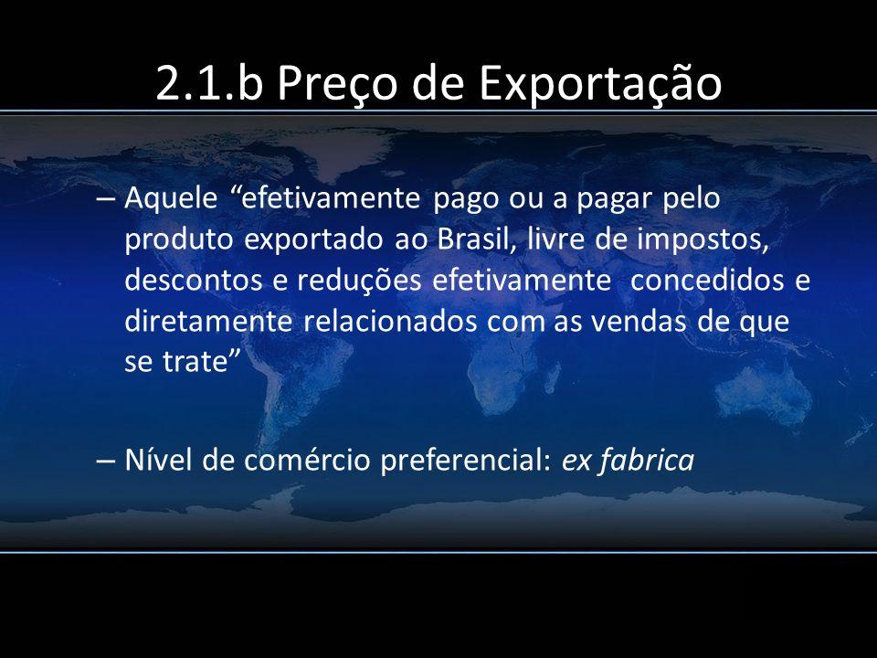 2.1.b Preço de Exportação – Aquele efetivamente pago ou a pagar pelo produto exportado ao Brasil, livre de impostos, descontos e reduções efetivamente