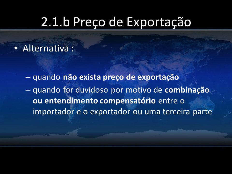 2.1.b Preço de Exportação Alternativa : – quando não exista preço de exportação – quando for duvidoso por motivo de combinação ou entendimento compens