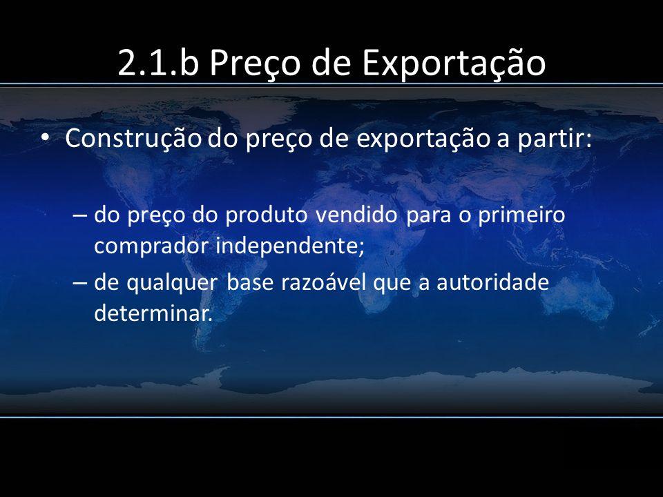 2.1.b Preço de Exportação Construção do preço de exportação a partir: – do preço do produto vendido para o primeiro comprador independente; – de qualq