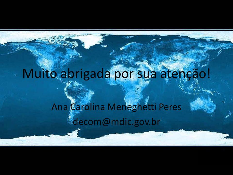 Muito abrigada por sua atenção! Ana Carolina Meneghetti Peres decom@mdic.gov.br