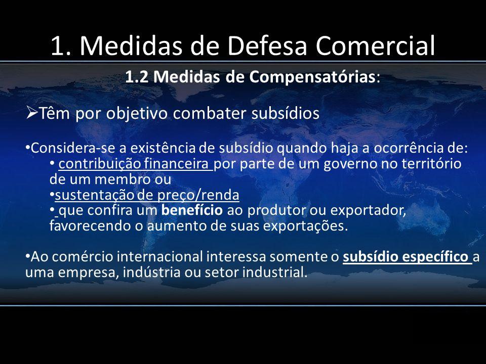 1. Medidas de Defesa Comercial 1.2 Medidas de Compensatórias: Têm por objetivo combater subsídios Considera-se a existência de subsídio quando haja a