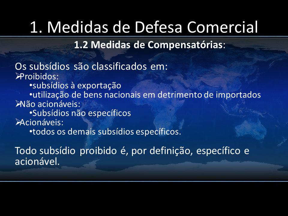 1. Medidas de Defesa Comercial 1.2 Medidas de Compensatórias: Os subsídios são classificados em: Proibidos: subsídios à exportação utilização de bens
