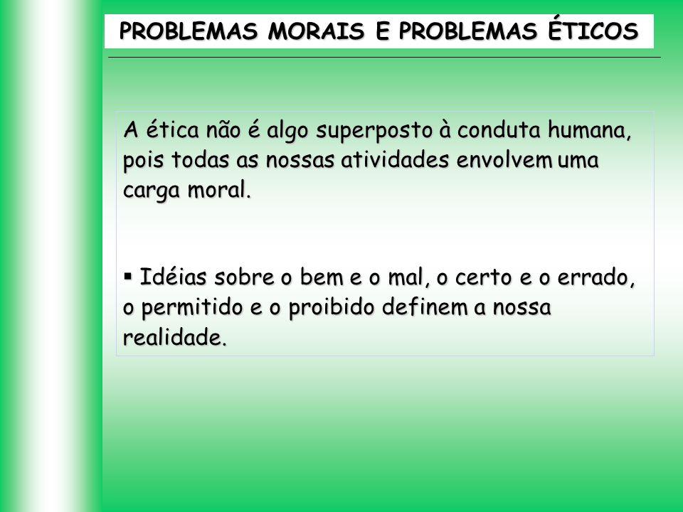 A ética não é algo superposto à conduta humana, pois todas as nossas atividades envolvem uma carga moral. Idéias sobre o bem e o mal, o certo e o erra