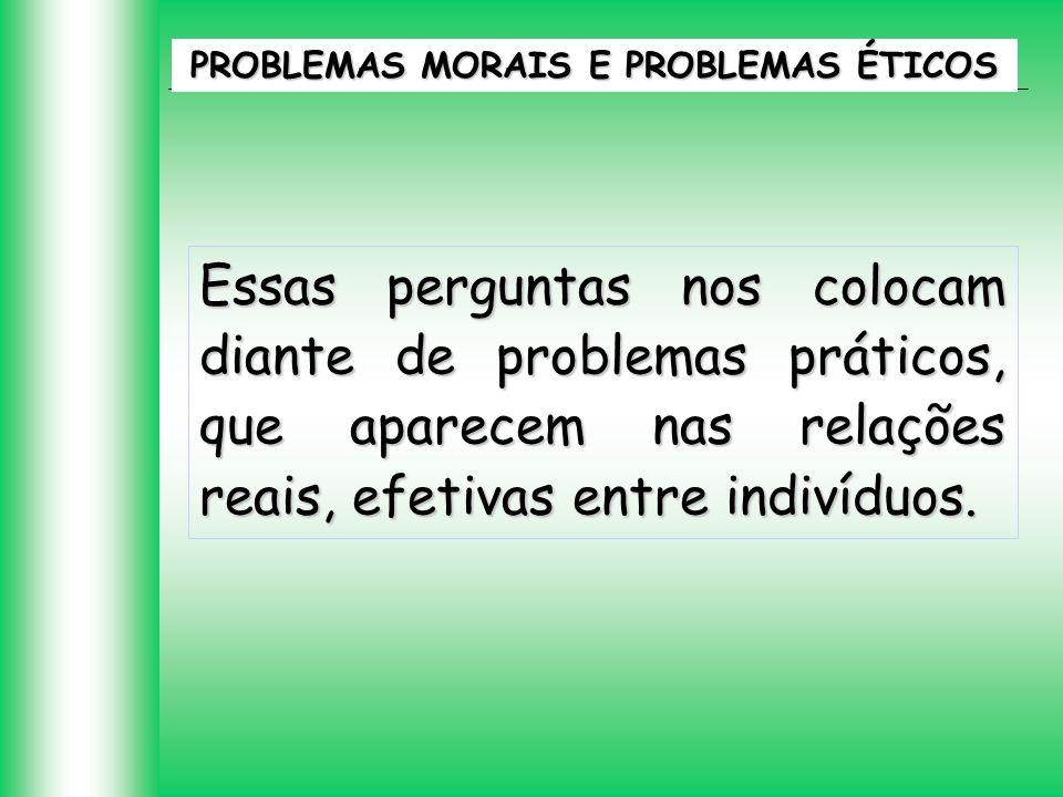 PROBLEMAS MORAIS E PROBLEMAS ÉTICOS Essas perguntas nos colocam diante de problemas práticos, que aparecem nas relações reais, efetivas entre indivídu