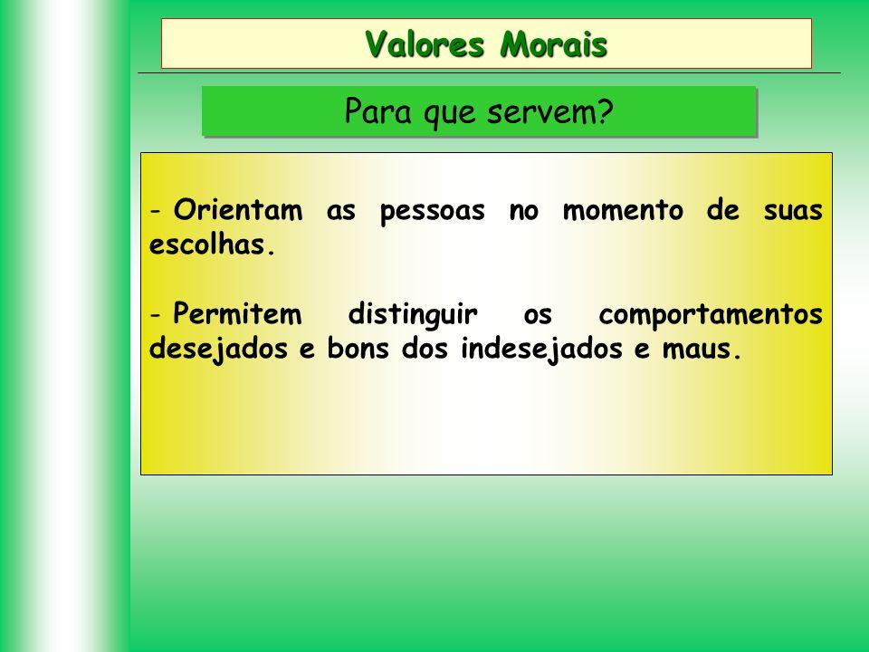 Valores Morais Para que servem? - Orientam as pessoas no momento de suas escolhas. - Permitem distinguir os comportamentos desejados e bons dos indese