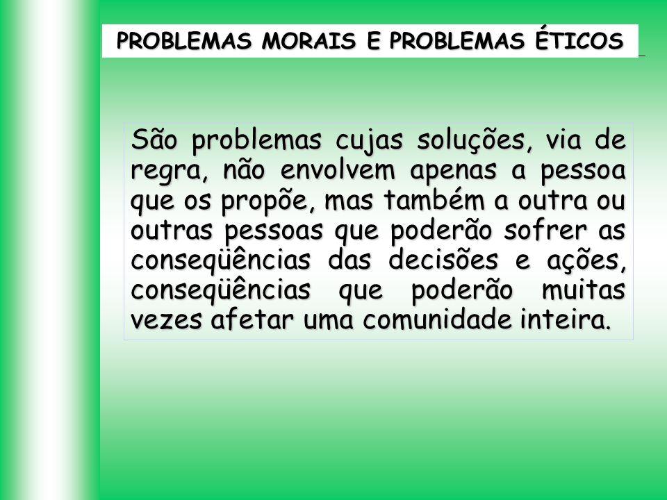 PROBLEMAS MORAIS E PROBLEMAS ÉTICOS São problemas cujas soluções, via de regra, não envolvem apenas a pessoa que os propõe, mas também a outra ou outr