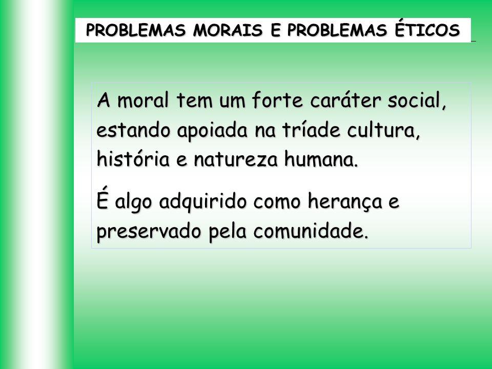 A moral tem um forte caráter social, estando apoiada na tríade cultura, história e natureza humana. É algo adquirido como herança e preservado pela co