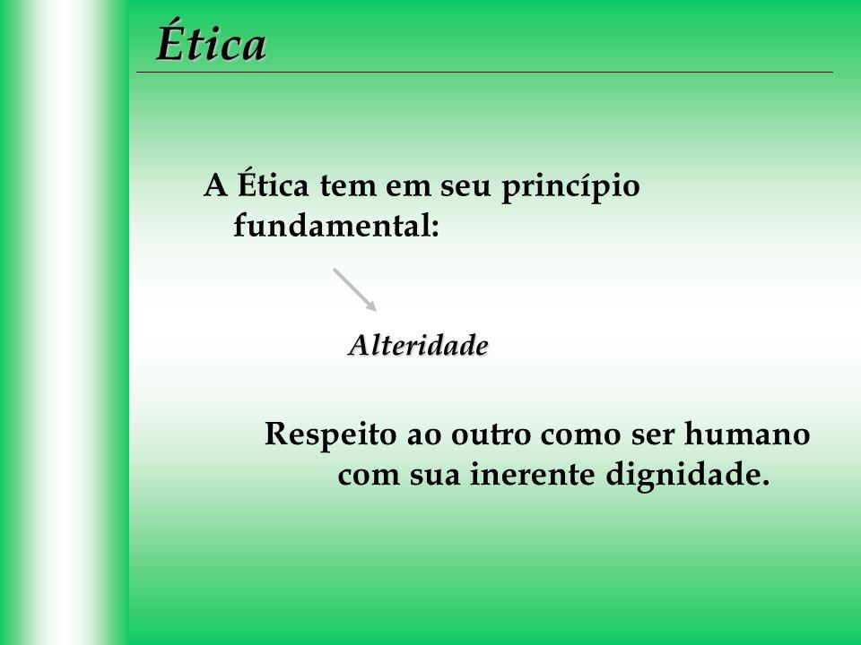Ética Respeito ao outro como ser humano com sua inerente dignidade. A Ética tem em seu princípio fundamental: Alteridade