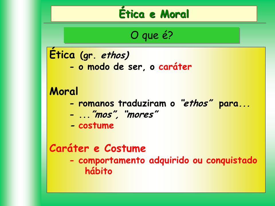Ética e Moral O que é? Ética (gr. ethos) - o modo de ser, o caráter Moral - romanos traduziram o ethos para... -...mos, mores - costume Caráter e Cost