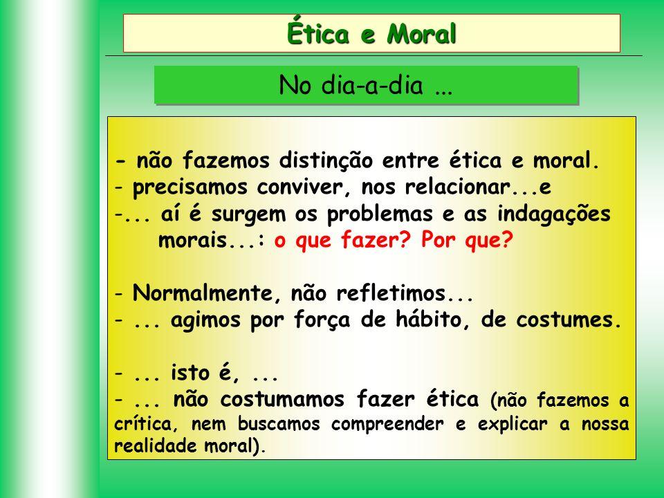 Ética e Moral No dia-a-dia... - não fazemos distinção entre ética e moral. - precisamos conviver, nos relacionar...e -... aí é surgem os problemas e a