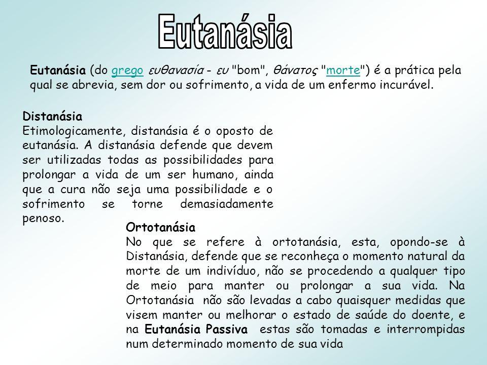 Eutanásia (do grego ευθανασία - ευ bom , θάνατος morte ) é a prática pela qual se abrevia, sem dor ou sofrimento, a vida de um enfermo incurável.gregomorte Distanásia Etimologicamente, distanásia é o oposto de eutanásia.