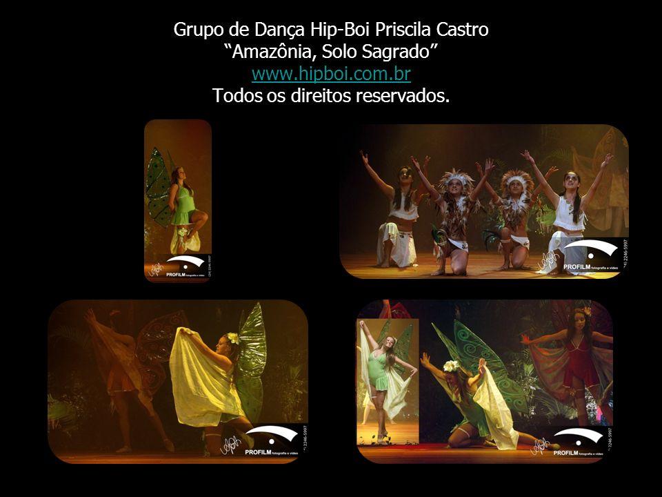 Grupo de Dança Hip-Boi Priscila Castro Amazônia, Solo Sagrado www.hipboi.com.br Todos os direitos reservados. www.hipboi.com.br