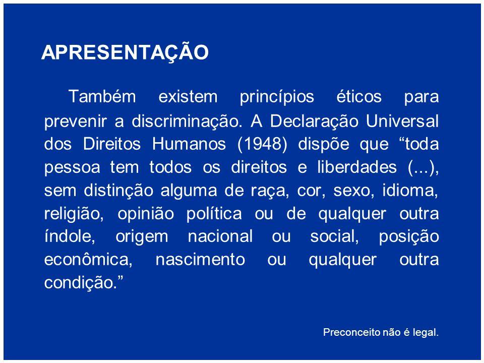 APRESENTAÇÃO Também existem princípios éticos para prevenir a discriminação. A Declaração Universal dos Direitos Humanos (1948) dispõe que toda pessoa