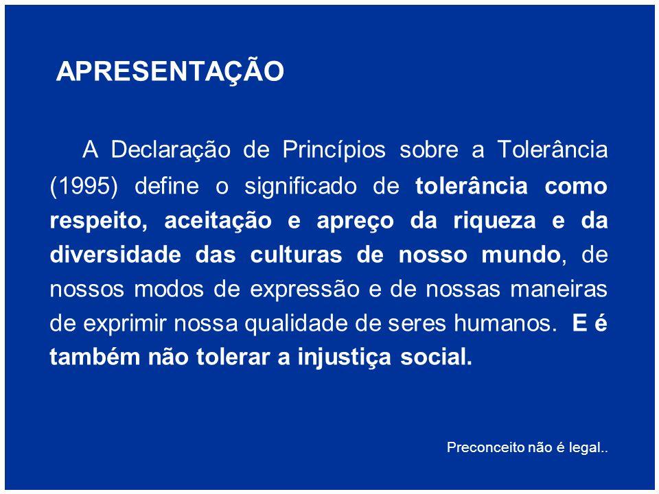 APRESENTAÇÃO A Declaração de Princípios sobre a Tolerância (1995) define o significado de tolerância como respeito, aceitação e apreço da riqueza e da