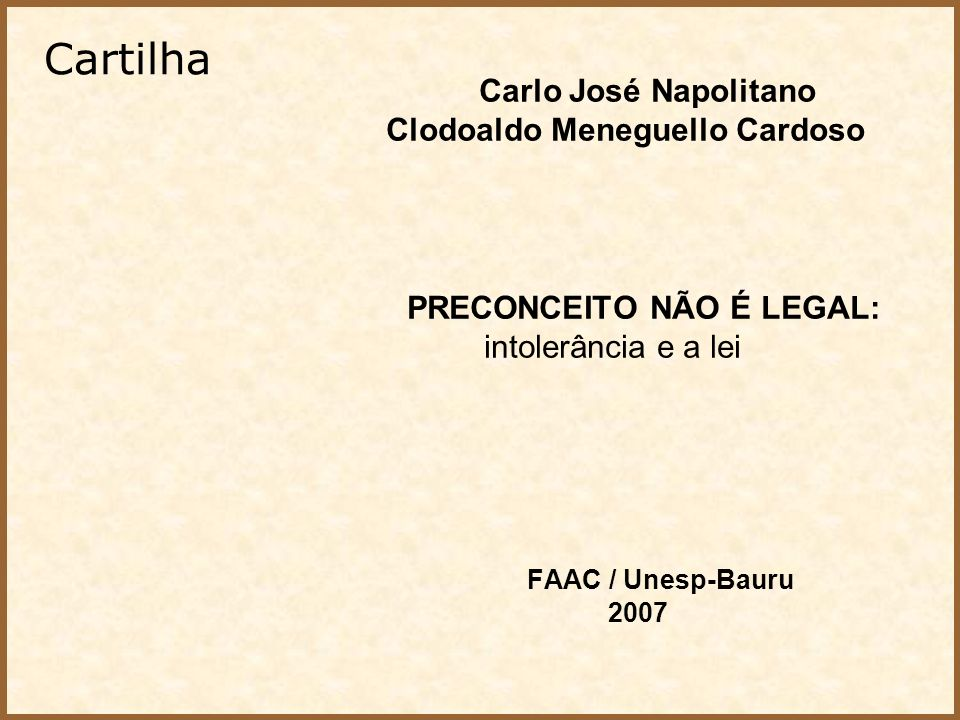 Carlo José Napolitano Clodoaldo Meneguello Cardoso PRECONCEITO NÃO É LEGAL: intolerância e a lei FAAC / Unesp-Bauru 2007 Cartilha