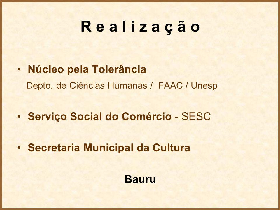 R e a l i z a ç ã o Núcleo pela Tolerância Depto. de Ciências Humanas / FAAC / Unesp Serviço Social do Comércio - SESC Secretaria Municipal da Cultura