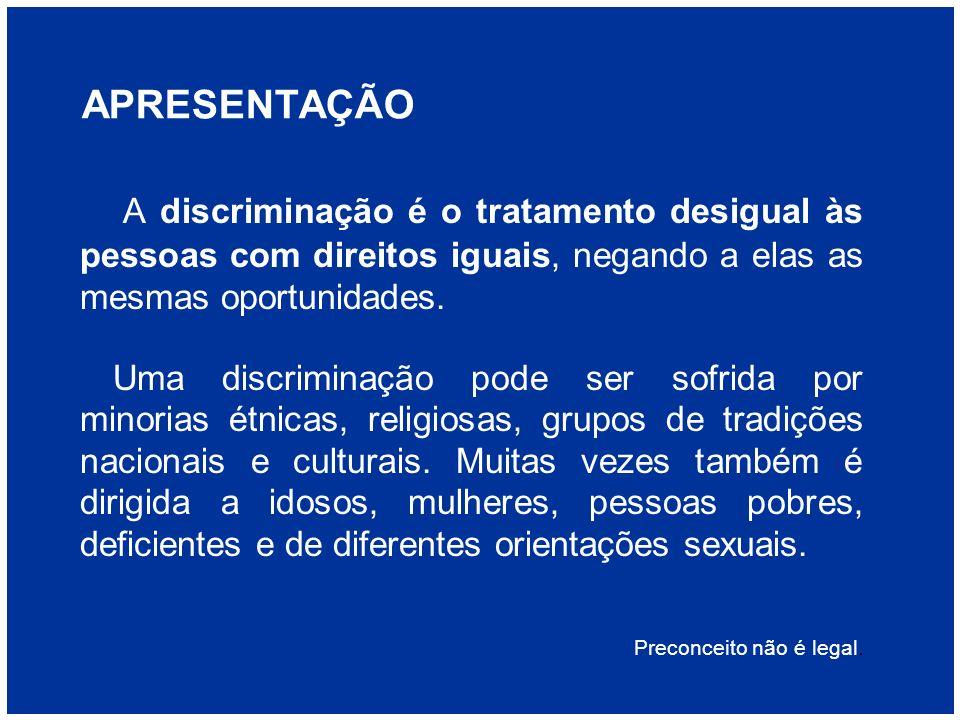 APRESENTAÇÃO A discriminação é o tratamento desigual às pessoas com direitos iguais, negando a elas as mesmas oportunidades. Uma discriminação pode se
