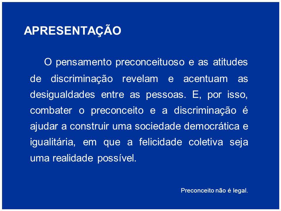 APRESENTAÇÃO O pensamento preconceituoso e as atitudes de discriminação revelam e acentuam as desigualdades entre as pessoas. E, por isso, combater o