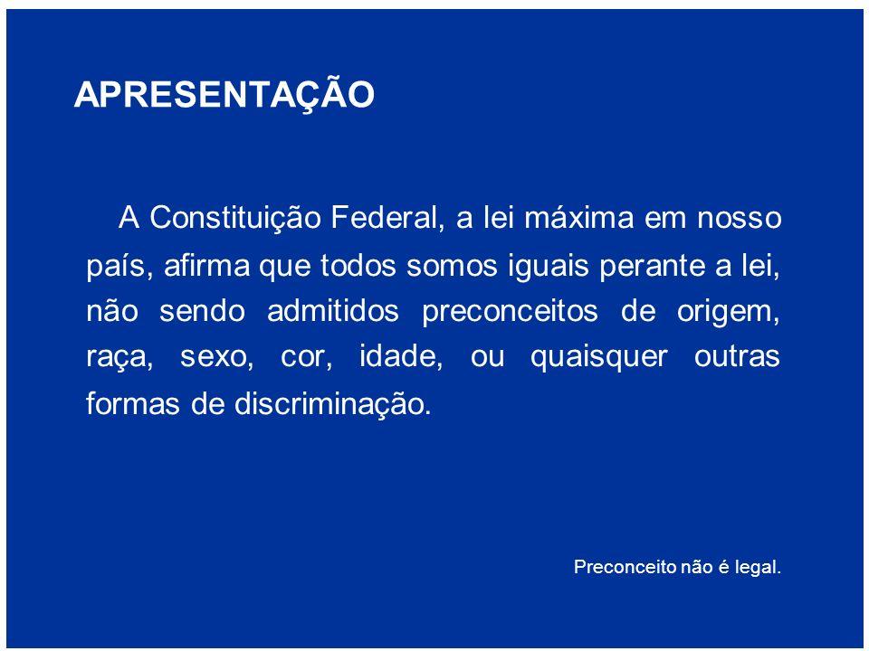 APRESENTAÇÃO A Constituição Federal, a lei máxima em nosso país, afirma que todos somos iguais perante a lei, não sendo admitidos preconceitos de orig
