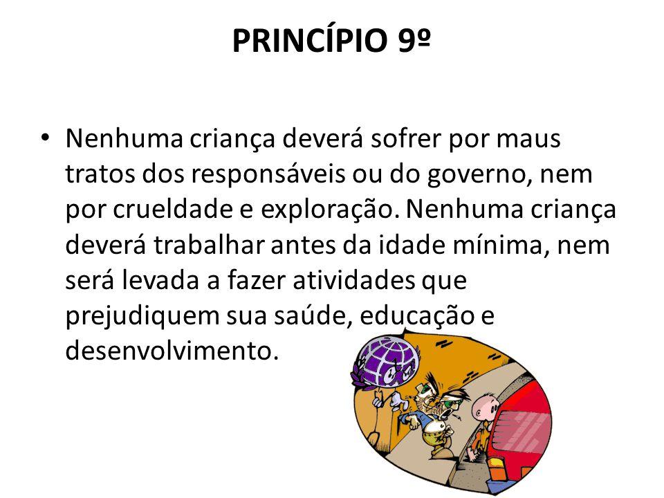 PRINCÍPIO 9º Nenhuma criança deverá sofrer por maus tratos dos responsáveis ou do governo, nem por crueldade e exploração. Nenhuma criança deverá trab