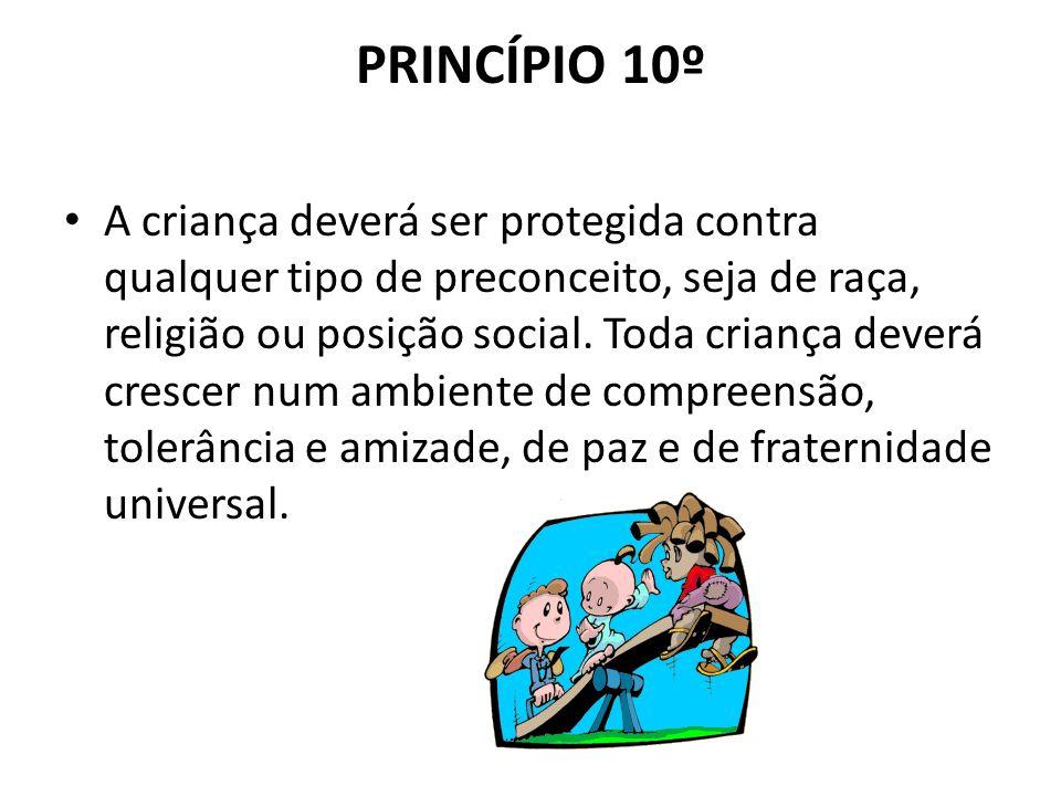 PRINCÍPIO 10º A criança deverá ser protegida contra qualquer tipo de preconceito, seja de raça, religião ou posição social. Toda criança deverá cresce