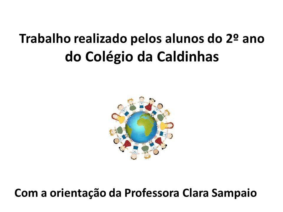 Trabalho realizado pelos alunos do 2º ano do Colégio da Caldinhas Com a orientação da Professora Clara Sampaio