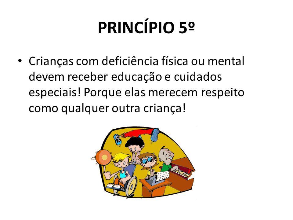 PRINCÍPIO 5º Crianças com deficiência física ou mental devem receber educação e cuidados especiais! Porque elas merecem respeito como qualquer outra c