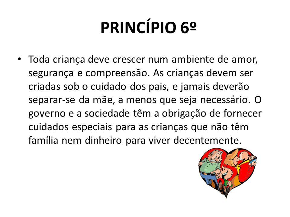 PRINCÍPIO 6º Toda criança deve crescer num ambiente de amor, segurança e compreensão. As crianças devem ser criadas sob o cuidado dos pais, e jamais d