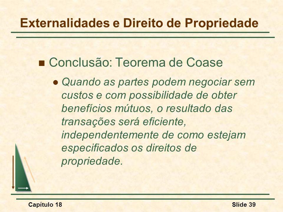 Capítulo 18Slide 39 Conclusão: Teorema de Coase Quando as partes podem negociar sem custos e com possibilidade de obter benefícios mútuos, o resultado