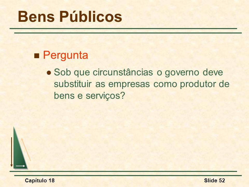 Capítulo 18Slide 52 Bens Públicos Pergunta Sob que circunstâncias o governo deve substituir as empresas como produtor de bens e serviços?