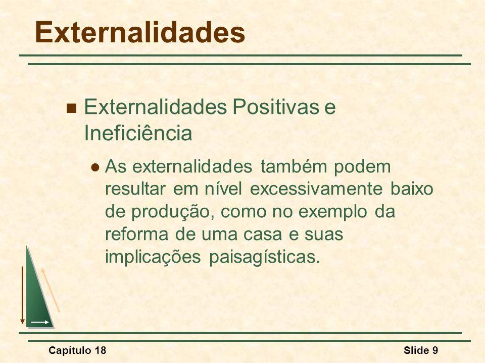 Capítulo 18Slide 9 Externalidades Externalidades Positivas e Ineficiência As externalidades também podem resultar em nível excessivamente baixo de pro