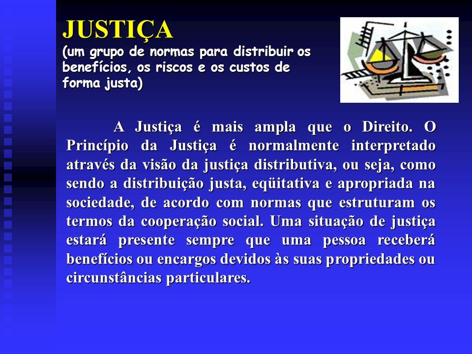 JUSTIÇA (um grupo de normas para distribuir os benefícios, os riscos e os custos de forma justa) A Justiça é mais ampla que o Direito.