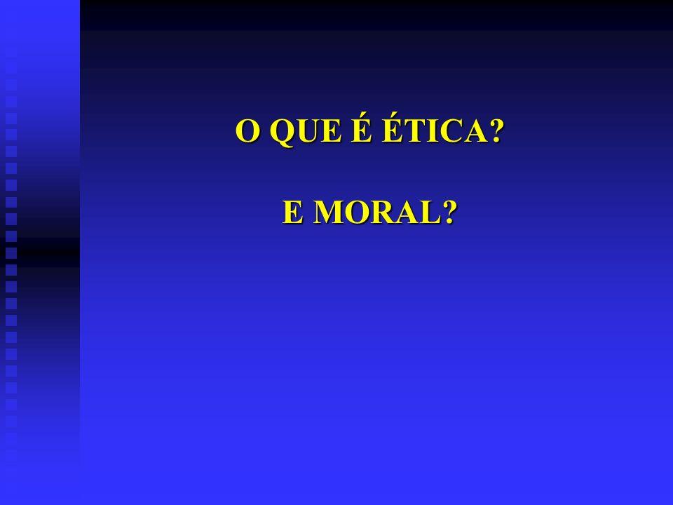 O QUE É ÉTICA? E MORAL?