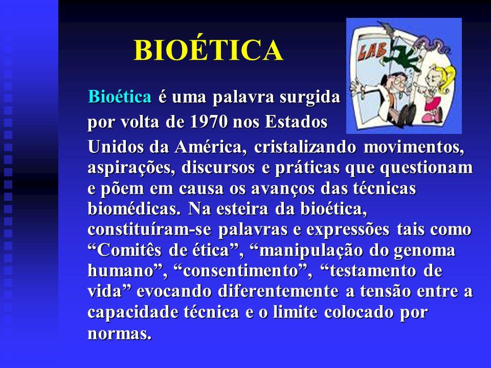 BIOÉTICA Bioética é uma palavra surgida Bioética é uma palavra surgida por volta de 1970 nos Estados Unidos da América, cristalizando movimentos, aspirações, discursos e práticas que questionam e põem em causa os avanços das técnicas biomédicas.