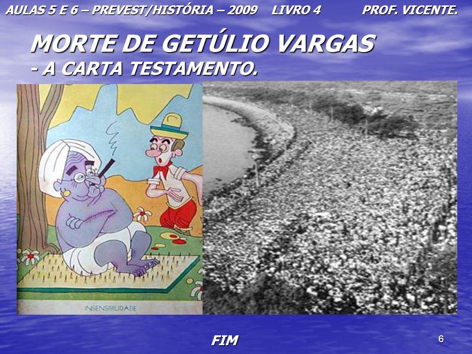 6 MORTE DE GETÚLIO VARGAS - A CARTA TESTAMENTO. AULAS 5 E 6 – PREVEST/HISTÓRIA – 2009 LIVRO 4 PROF. VICENTE. FIM FIM