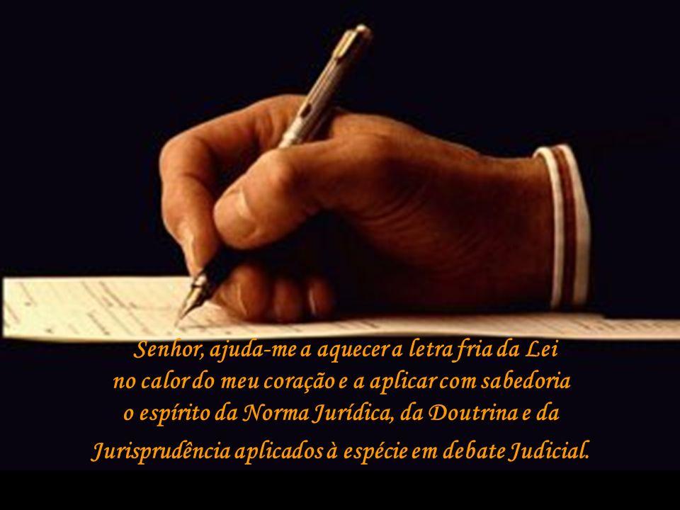 Senhor, ajuda-me a aquecer a letra fria da Lei no calor do meu coração e a aplicar com sabedoria o espírito da Norma Jurídica, da Doutrina e da Jurisprudência aplicados à espécie em debate Judicial.