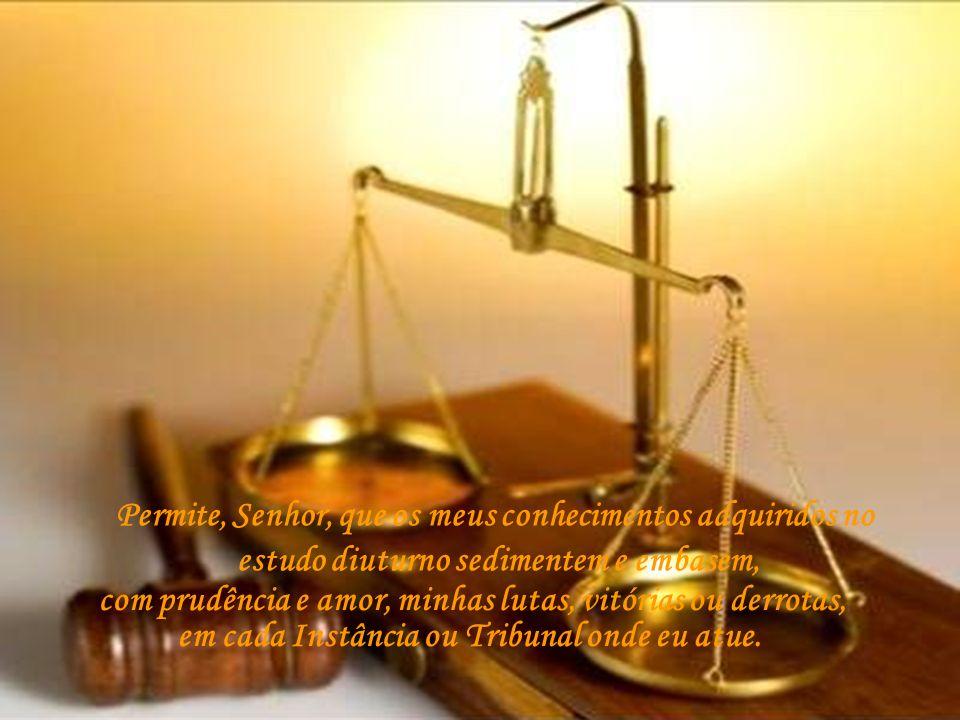 Permite, Senhor, que os meus conhecimentos adquiridos no estudo diuturno sedimentem e embasem, com prudência e amor, minhas lutas, vitórias ou derrotas, em cada Instância ou Tribunal onde eu atue.