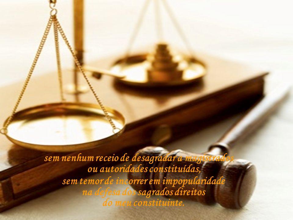 sem nenhum receio de desagradar a magistrados ou autoridades constituídas, sem temor de incorrer em impopularidade na defesa dos sagrados direitos do meu constituinte.
