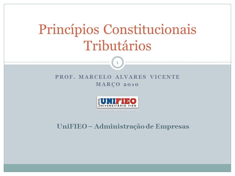PROF. MARCELO ALVARES VICENTE MARÇO 2010 Princípios Constitucionais Tributários UniFIEO – Administração de Empresas 1