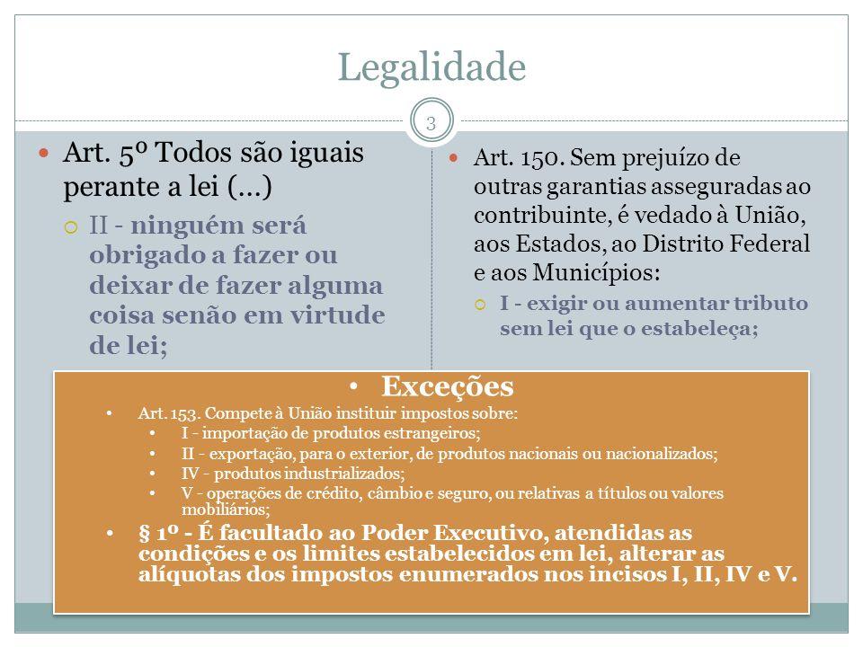 Legalidade Art. 5º Todos são iguais perante a lei (...) II - ninguém será obrigado a fazer ou deixar de fazer alguma coisa senão em virtude de lei; Ar