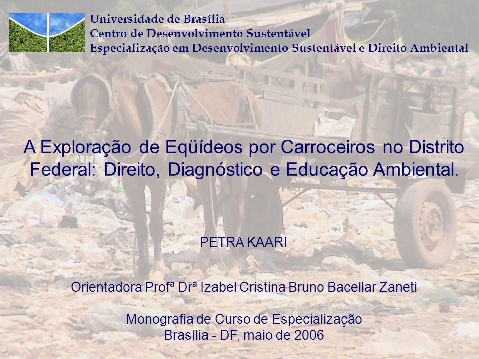Universidade de Brasília Centro de Desenvolvimento Sustentável Especialização em Desenvolvimento Sustentável e Direito Ambiental A Exploração de Eqüídeos por Carroceiros no Distrito Federal: Direito, Diagnóstico e Educação Ambiental.