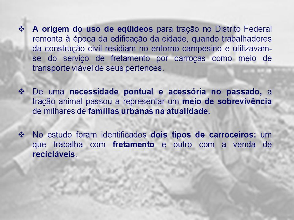 A origem do uso de eqüídeos para tração no Distrito Federal remonta à época da edificação da cidade, quando trabalhadores da construção civil residiam