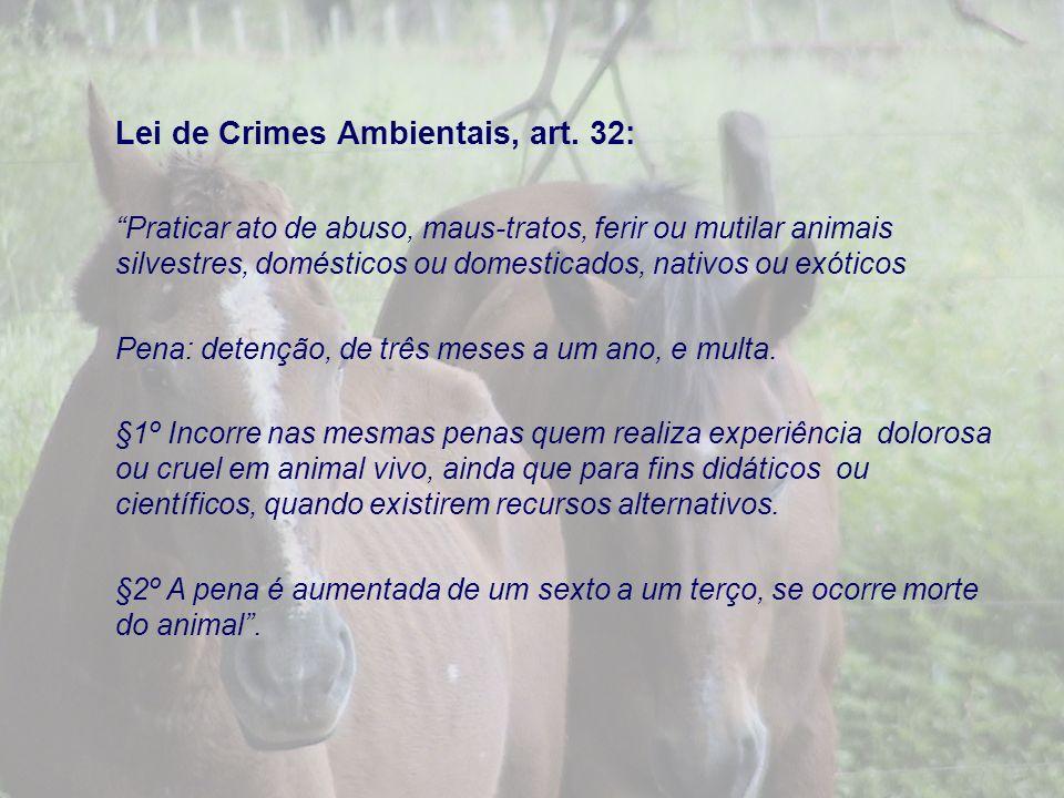 Lei de Crimes Ambientais, art. 32: Praticar ato de abuso, maus-tratos, ferir ou mutilar animais silvestres, domésticos ou domesticados, nativos ou exó