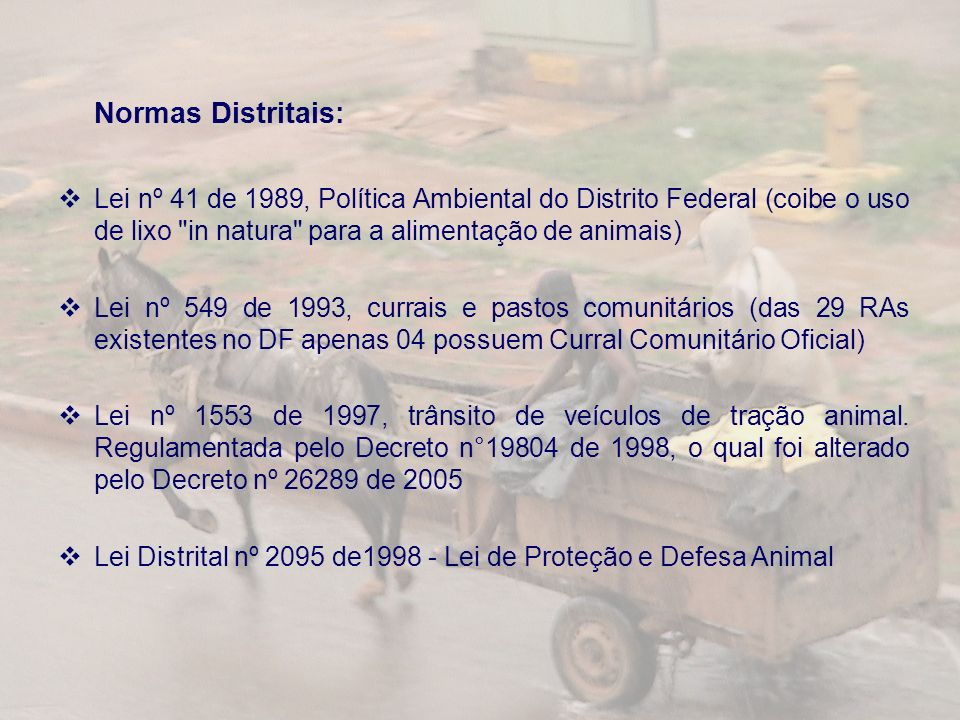 Normas Distritais: Lei nº 41 de 1989, Política Ambiental do Distrito Federal (coibe o uso de lixo in natura para a alimentação de animais) Lei nº 549 de 1993, currais e pastos comunitários (das 29 RAs existentes no DF apenas 04 possuem Curral Comunitário Oficial) Lei nº 1553 de 1997, trânsito de veículos de tração animal.